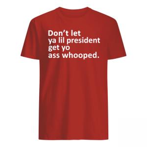 Don't Let Ya Lil President Get Yo Ass Whooped Shirt