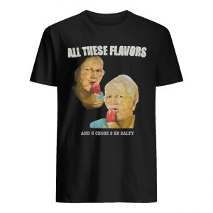 All These Flavos And You Chose To Be Salty Shirt Tank top long sleeves