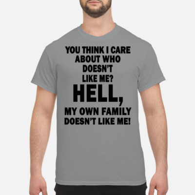 You think I care about who doesn't like me hell my own family doesn't like me Shirt Tank top Ls Hoodie