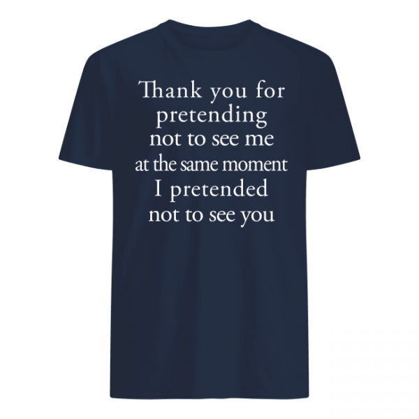 Thank you for pretending not to see me at the same moment i pretended not to see you shirt