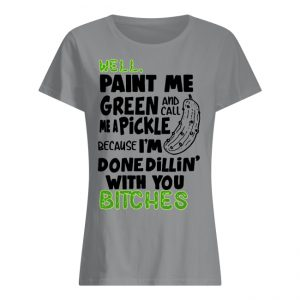 Well Paint Me Green and Call Me a Pickle Because I'm Done Dillin' With You Bitches Shirt