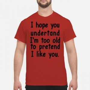 I hope you undertand i'm too old to pretend i like you Shirt hoodie long sleeve