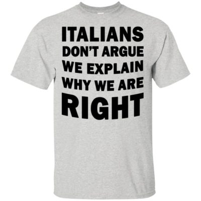 Italians Don't Argue We Explain Why We Are Right Shirt Tank Top Long Sleeve