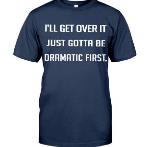 I'll Get Over It I Just Gotta Be Dramatic First Classic T-Shirt