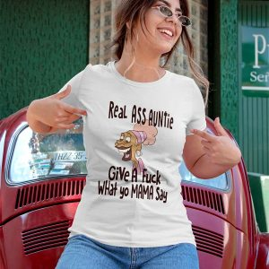 Real ass auntie give a fuck what yo mama say t-shirt
