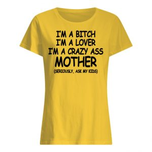 I'm A Bitch I'm A Lover I'm A Crazy Ass Mother Ladies Shirt