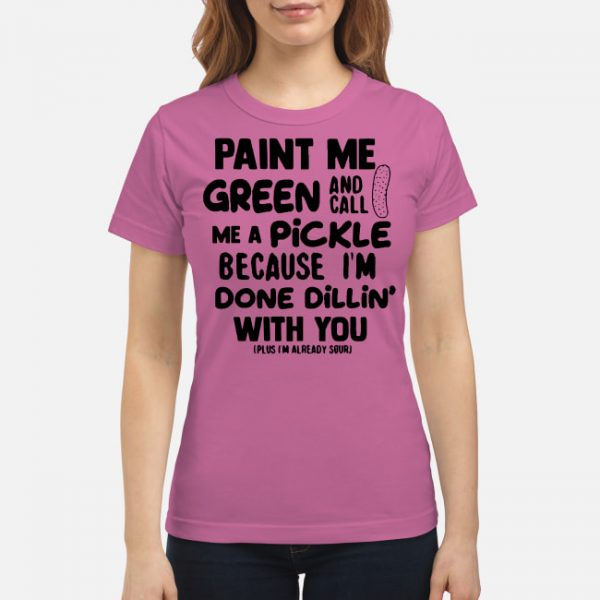 Paint me green and call me a pickle Shirt