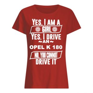 Yes I Am a Girl and I Drive Opel K 180 Car Adorer Lover Cool Auto T Shirt