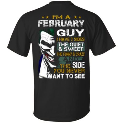 I'm A February Guy I Have 3 Sides the quiet and Sweet the funny Crazy and the side you never want to see shirt