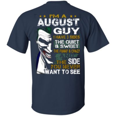 I'm A August Guy I Have 3 Sides the quiet and Sweet the funny Crazy shirt, ls, hoodie