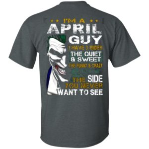 I'm A April Guy I Have 3 Sides the quiet and Sweet the funny Crazy shirt, ls, hoodie