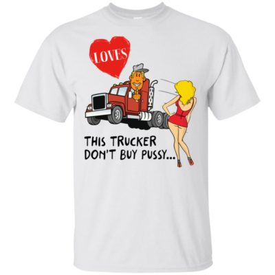 This Trucker Don't Buy Pussy Shirt, Long Sleeve, Hoodie