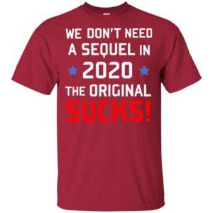 We Don't need a Sequel in 2020 The Original Sucks Anti Trump T-Shirt, Long Sleeve Hoodie