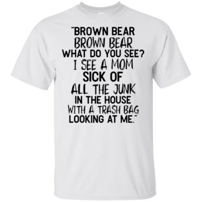 Brown Bear What do you see I See A mom Sick Of All The Junk Shirt Ladies Tee