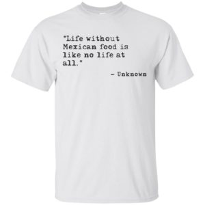 Life without Mexican food is like no life at all Ladies Shirt
