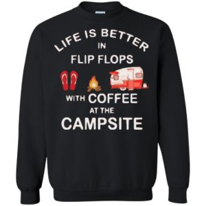 Life is better in flip flops with coffee at the campsite shirt, Ladies Tee, Hoodie