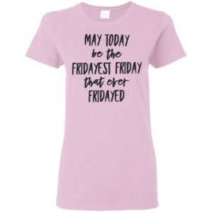 may today be the fridayest friday that ever fridayed shirt