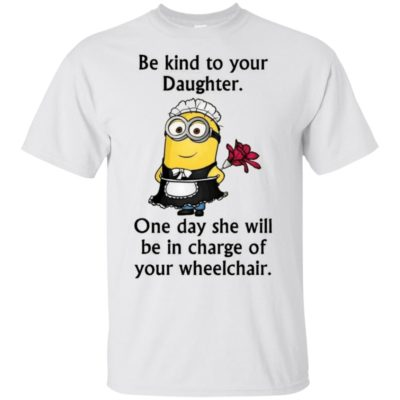 Minion be kind to your daughter one day she will be in charge of your wheelchair shirt, long sleeve, hoodie