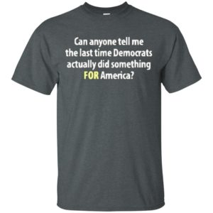 Funny Can anyone tell me the last time Democrats actually did something for America shirt