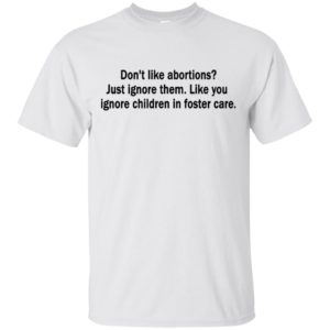 Don't like abortions Just ignore them like you ignore children in foster care Shirt, long sleeve, hoodie