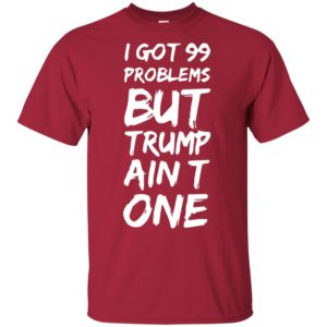 I got 99 problems but Trump ain't one shirt, long sleeve, hoodie
