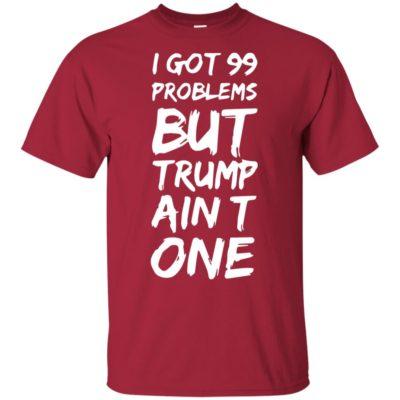 I got 99 problems but Trump ain't one shirt, long sleeve, hoodie