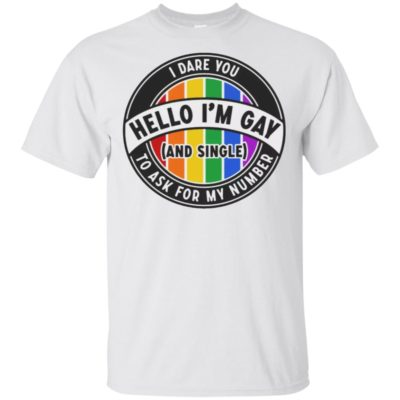 Hello I'm Gay And Single I Dare you To Ask for my number LGBT shirt