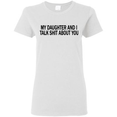 My Daughter And I Talk Shit About You Ladies Shirt Tank top