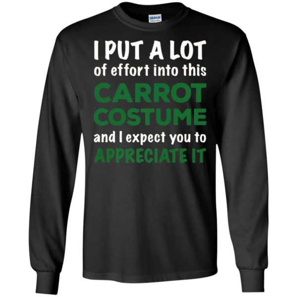 I Put A Lot Of Effort Into This Carrot Custome And Expect You To Appreciate It Shirt Hoodie