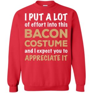 I Put A Lot Of Effort Into This Bacon Custome And Expect You To Appreciate It Shirt