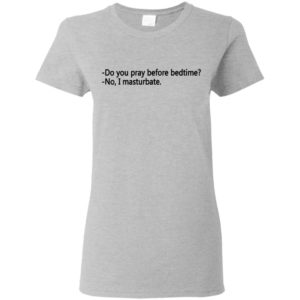 Do you pray before bedtime, No I masturbate Shirt