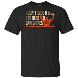 I Don't Give A Shirt I'm Here To Win Games BumGarner 40 Shirt