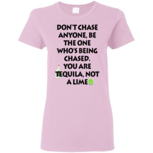 Official Funny Don't chase anyone be the one who's being chased you are tequila not a lime shirt