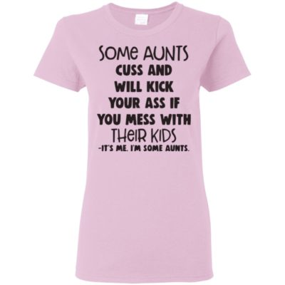Some Aunts Cuss And Will Kick Your Ass If you mess with their kids. Its me I;m Some Aunts Shirt