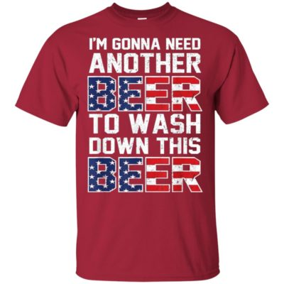 I'm Gonna Need Another Beer To Wash Down This Beer T Shirt