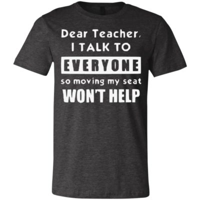 Official Funny Dear Teacher I Talk To Everyone So Moving My Seat Wont Help Kid Tshirt, Tank, Sweater