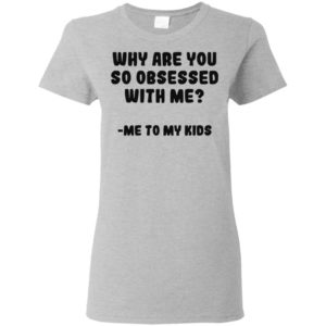 Why are you so obsessed with me Me to my kids Shirt tank top long sleeve hoodie