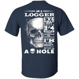 As a Logger I've Only met about 3 or 4 People That Understand Me Everyone Else Assumes Shirt, ls, hoodie