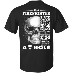 As a Firefighter I've Only met about 3 or 4 People That Understand Me Everyone Else Assumes Shirt, ls, hoodie