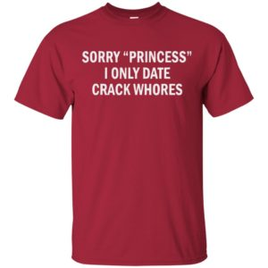 Official Funny Sorry Princess I Only Date Crack Whore shirt, long sleeve, hoodie