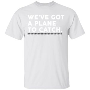 We've Got A Plane To Catch Tee Shirt, long sleeve, hoodie