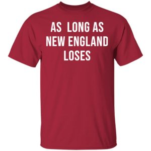 As long as new England loses shirt, ls, hoodie