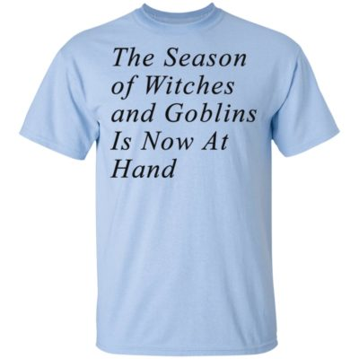 The Season of Witches and Goblins Is Now At Hand Shirt