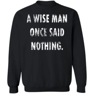 A Wise Man Once Said Nothing Shirt