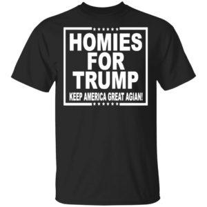 HOMIES FOR TRUMP KEEP AMERICA GREAT AGAIN SHIRT, LS, HOODIE