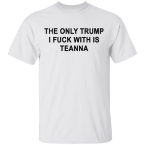 The only Trump i fuck with is teanna shirt, long sleeve, hoodie