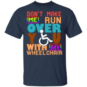 Don't Make Me Run Over You With My Wheelchair Need Shirt, Long sleeve, Hoodie