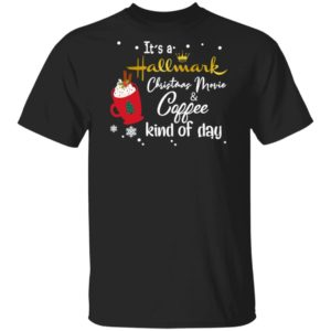 It's a Hallmark Christmas Movie Coffee Kind Of Day Shirt