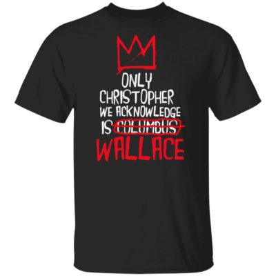 ONLY CHRISTOPHER WE ACKNOWLEDGE IS WALLACE Not Columbus T-SHIRT