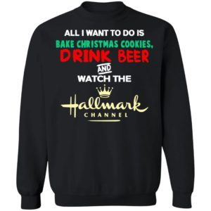 Hallmark Christmas Shirt Bake Cookies Drink Beer And Watch Hallmark Channel Sweatshirt